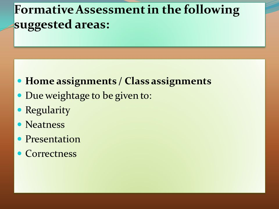 Formative Assessment in the following suggested areas: Home assignments / Class assignments Due weightage to be given to: Regularity Neatness Presentation Correctness Home assignments / Class assignments Due weightage to be given to: Regularity Neatness Presentation Correctness