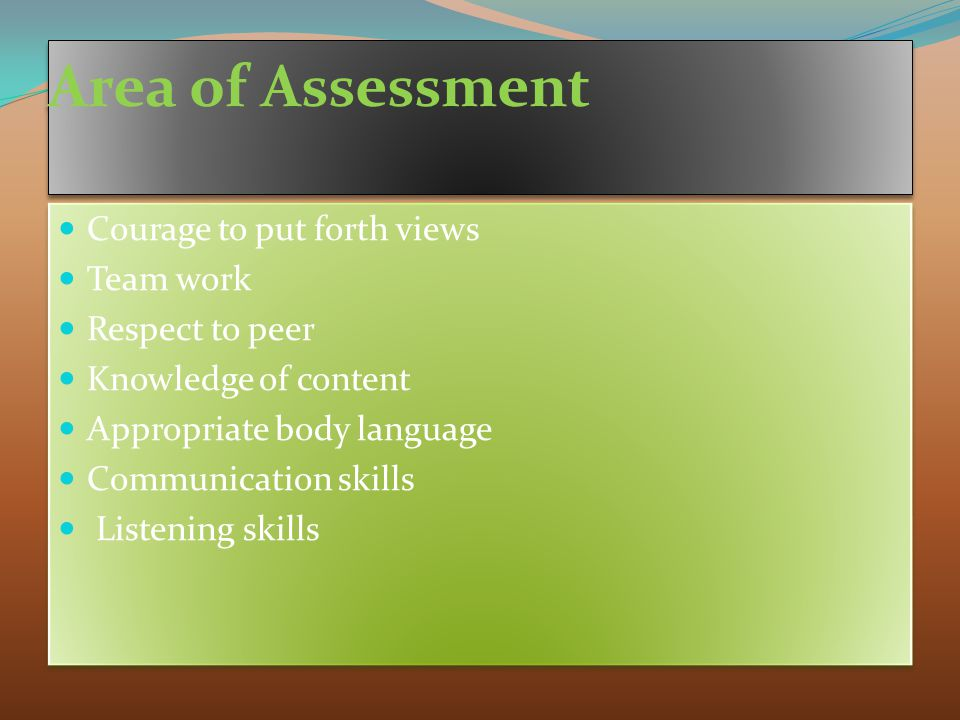 Area of Assessment Courage to put forth views Team work Respect to peer Knowledge of content Appropriate body language Communication skills Listening skills Courage to put forth views Team work Respect to peer Knowledge of content Appropriate body language Communication skills Listening skills