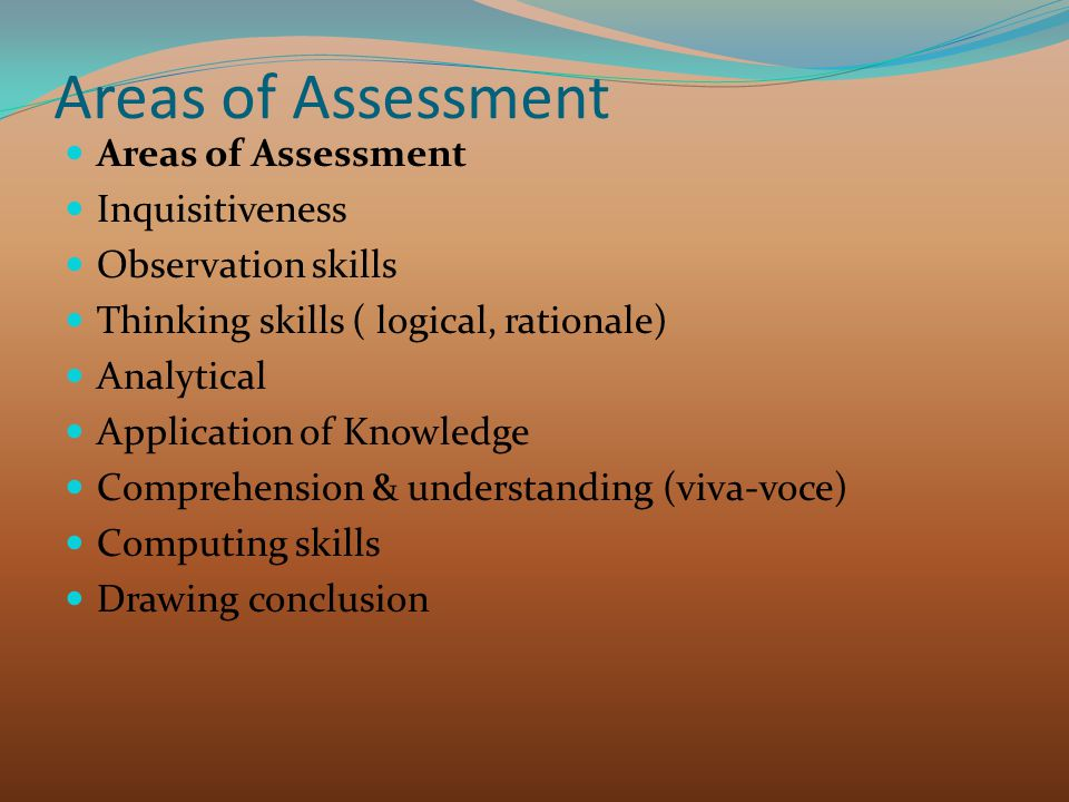 Areas of Assessment Inquisitiveness Observation skills Thinking skills ( logical, rationale) Analytical Application of Knowledge Comprehension & understanding (viva-voce) Computing skills Drawing conclusion