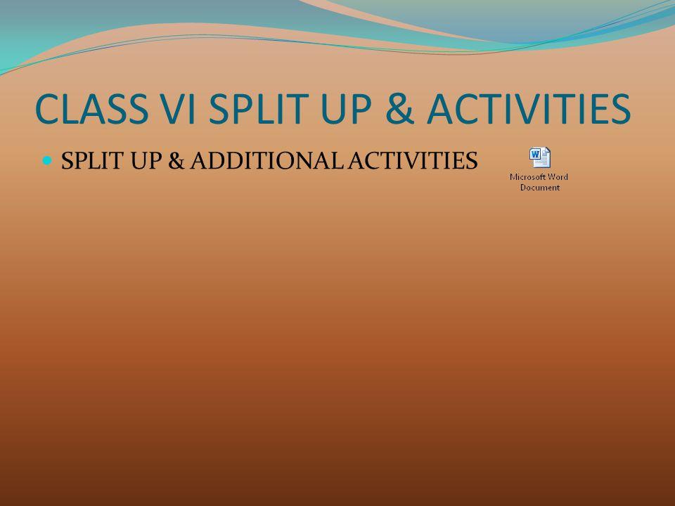 CLASS VI SPLIT UP & ACTIVITIES SPLIT UP & ADDITIONAL ACTIVITIES