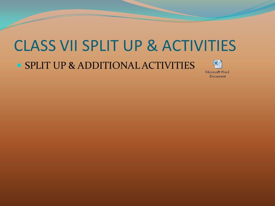 CLASS VII SPLIT UP & ACTIVITIES SPLIT UP & ADDITIONAL ACTIVITIES