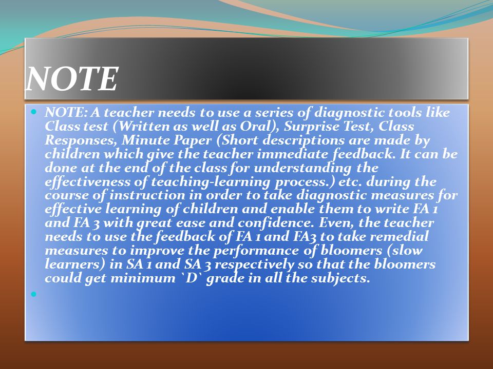 NOTE NOTE: A teacher needs to use a series of diagnostic tools like Class test (Written as well as Oral), Surprise Test, Class Responses, Minute Paper (Short descriptions are made by children which give the teacher immediate feedback.