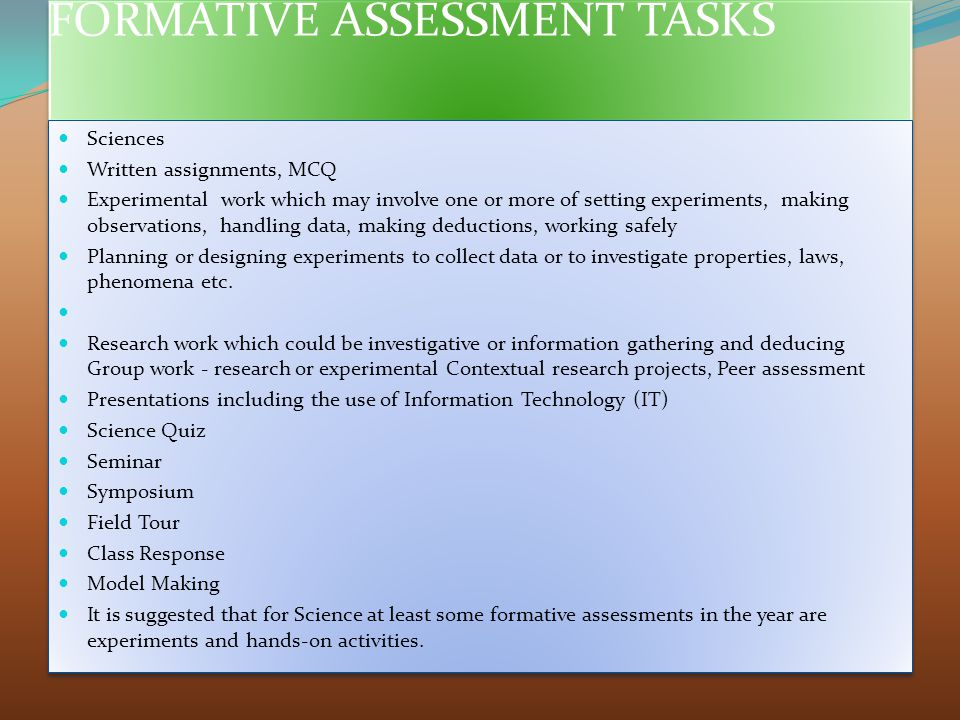 FORMATIVE ASSESSMENT TASKS Sciences Written assignments, MCQ Experimental work which may involve one or more of setting experiments, making observations, handling data, making deductions, working safely Planning or designing experiments to collect data or to investigate properties, laws, phenomena etc.