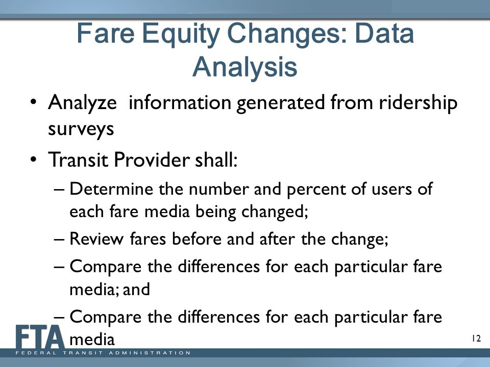 12 Fare Equity Changes: Data Analysis Analyze information generated from ridership surveys Transit Provider shall: – Determine the number and percent of users of each fare media being changed; – Review fares before and after the change; – Compare the differences for each particular fare media; and – Compare the differences for each particular fare media