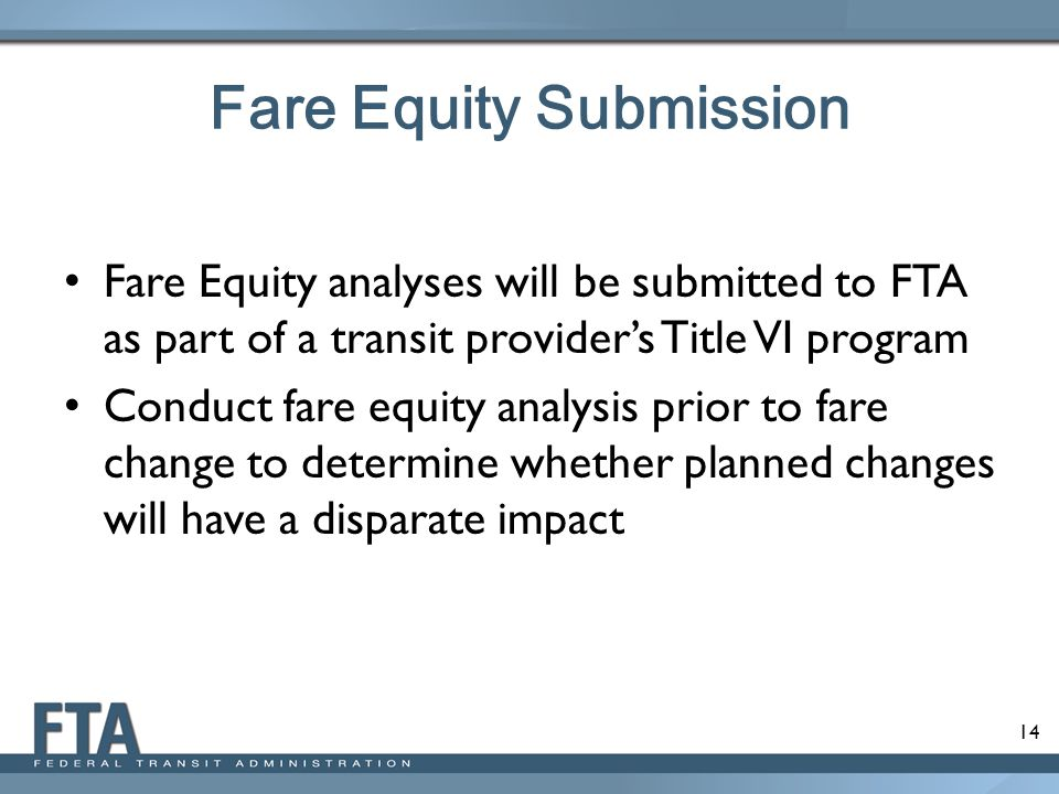 14 Fare Equity Submission Fare Equity analyses will be submitted to FTA as part of a transit provider's Title VI program Conduct fare equity analysis prior to fare change to determine whether planned changes will have a disparate impact