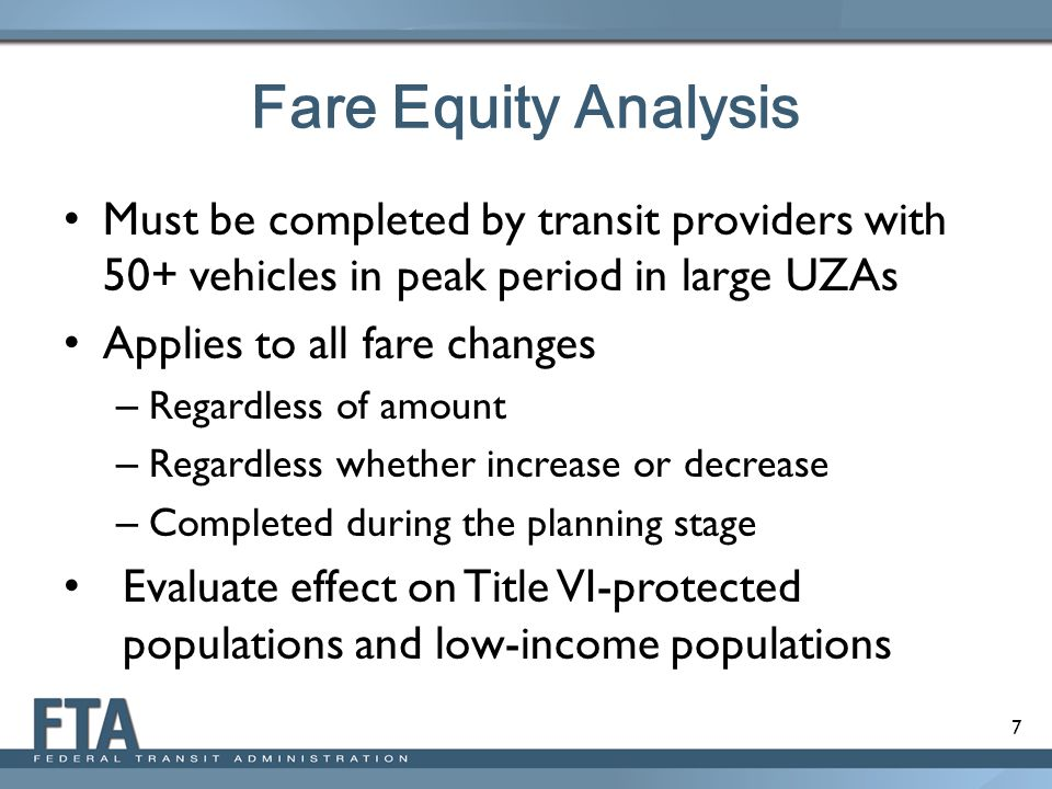 7 Fare Equity Analysis Must be completed by transit providers with 50+ vehicles in peak period in large UZAs Applies to all fare changes – Regardless of amount – Regardless whether increase or decrease – Completed during the planning stage Evaluate effect on Title VI-protected populations and low-income populations