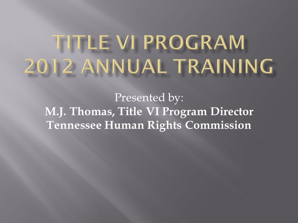 Presented by: M.J. Thomas, Title VI Program Director Tennessee Human Rights Commission