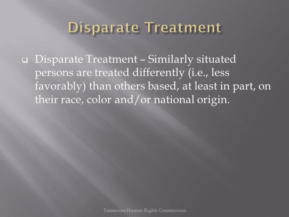 Disparate Treatment – Similarly situated persons are treated differently (i.e., less favorably) than others based, at least in part, on their race, color and/or national origin.