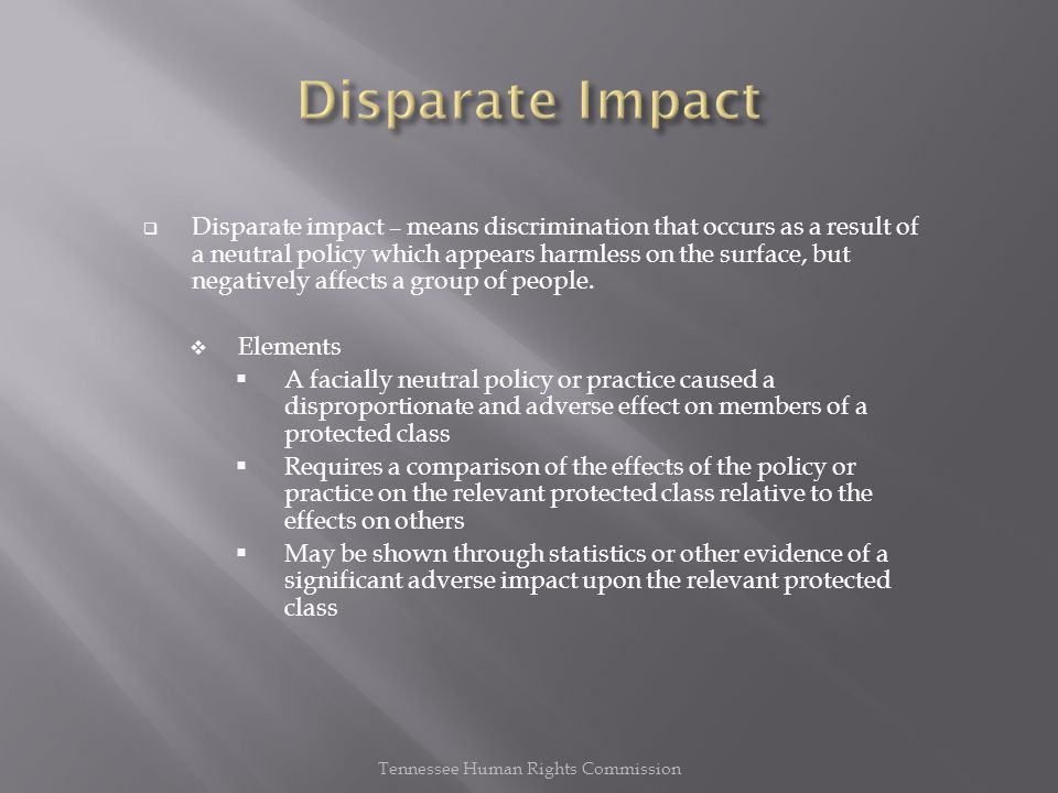  Disparate impact – means discrimination that occurs as a result of a neutral policy which appears harmless on the surface, but negatively affects a group of people.