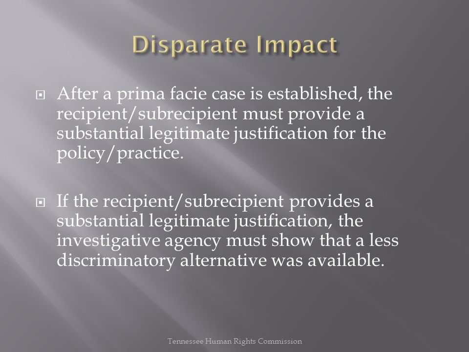  After a prima facie case is established, the recipient/subrecipient must provide a substantial legitimate justification for the policy/practice.