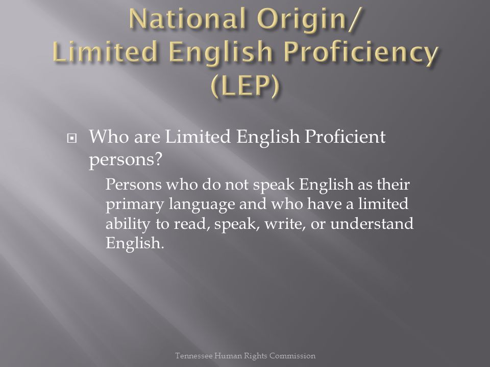 Who are Limited English Proficient persons? Persons who do not speak English as their primary language and who have a limited ability to read, speak
