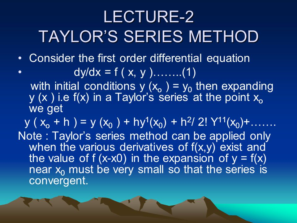 LECTURE-2 TAYLOR'S SERIES METHOD Consider the first order differential equation dy/dx = f ( x, y )……..(1) with initial conditions y (x o ) = y 0 then