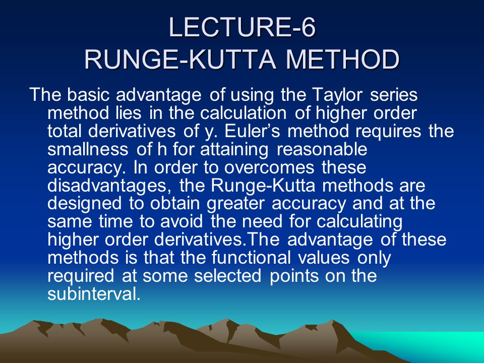LECTURE-6 RUNGE-KUTTA METHOD The basic advantage of using the Taylor series method lies in the calculation of higher order total derivatives of y. Eul