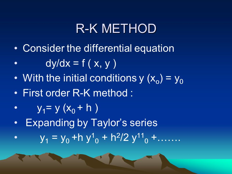 R-K METHOD Consider the differential equation dy/dx = f ( x, y ) With the initial conditions y (x o ) = y 0 First order R-K method : y 1 = y (x 0 + h