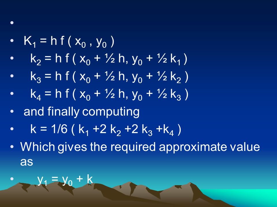 K 1 = h f ( x 0, y 0 ) k 2 = h f ( x 0 + ½ h, y 0 + ½ k 1 ) k 3 = h f ( x 0 + ½ h, y 0 + ½ k 2 ) k 4 = h f ( x 0 + ½ h, y 0 + ½ k 3 ) and finally comp