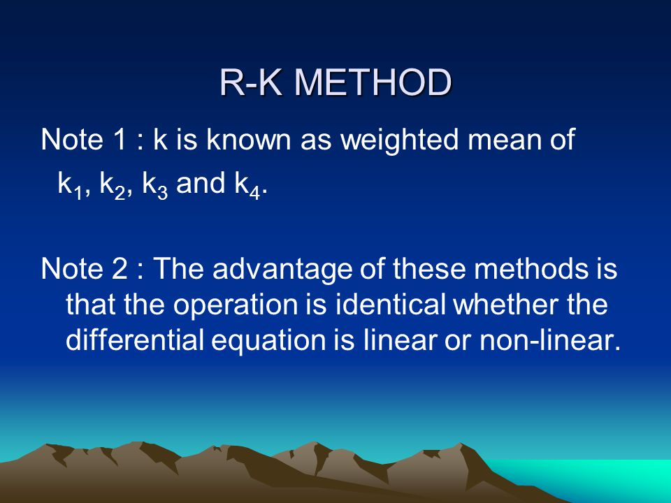 R-K METHOD Note 1 : k is known as weighted mean of k 1, k 2, k 3 and k 4. Note 2 : The advantage of these methods is that the operation is identical w