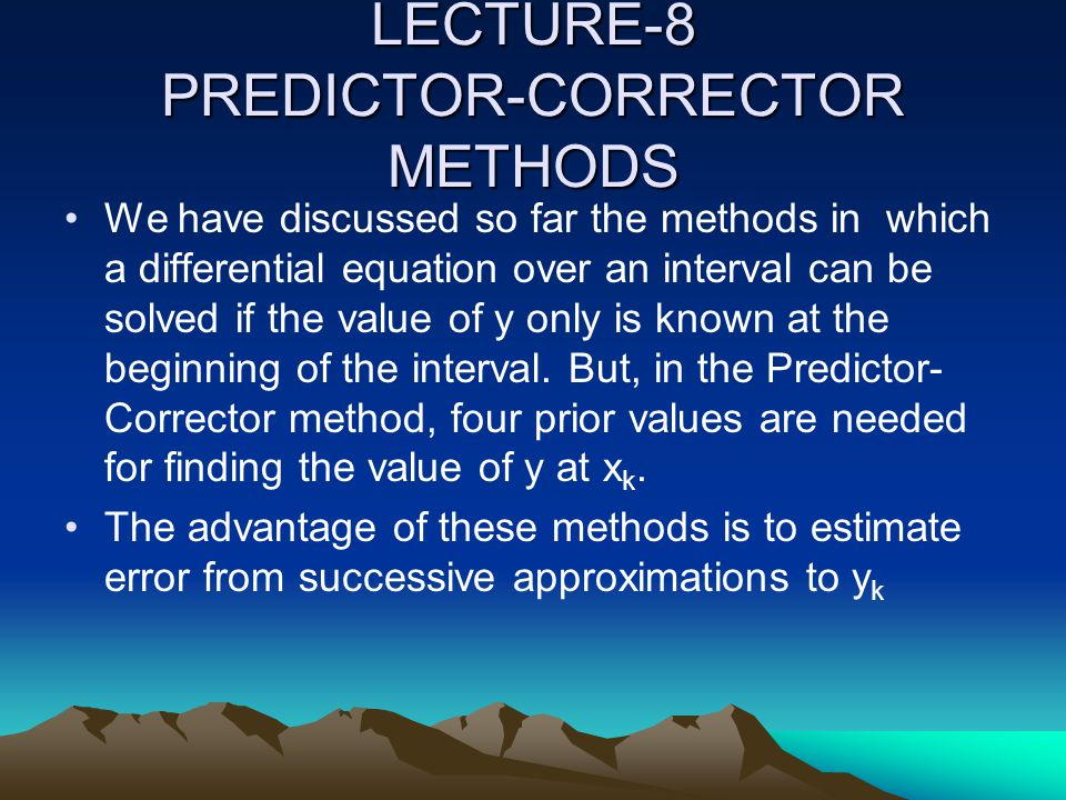 LECTURE-8 PREDICTOR-CORRECTOR METHODS We have discussed so far the methods in which a differential equation over an interval can be solved if the valu