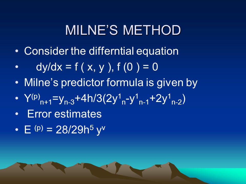 MILNE'S METHOD Consider the differntial equation dy/dx = f ( x, y ), f (0 ) = 0 Milne's predictor formula is given by Y (p) n+1 =y n-3 +4h/3(2y 1 n -y