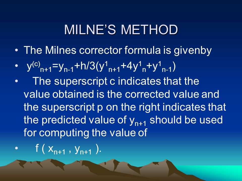 MILNE'S METHOD The Milnes corrector formula is givenby y (c) n+1 =y n-1 +h/3(y 1 n+1 +4y 1 n +y 1 n-1 ) The superscript c indicates that the value obt