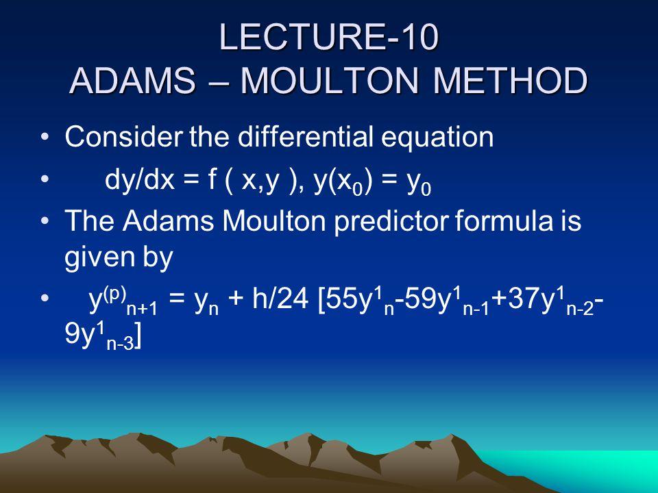 LECTURE-10 ADAMS – MOULTON METHOD Consider the differential equation dy/dx = f ( x,y ), y(x 0 ) = y 0 The Adams Moulton predictor formula is given by
