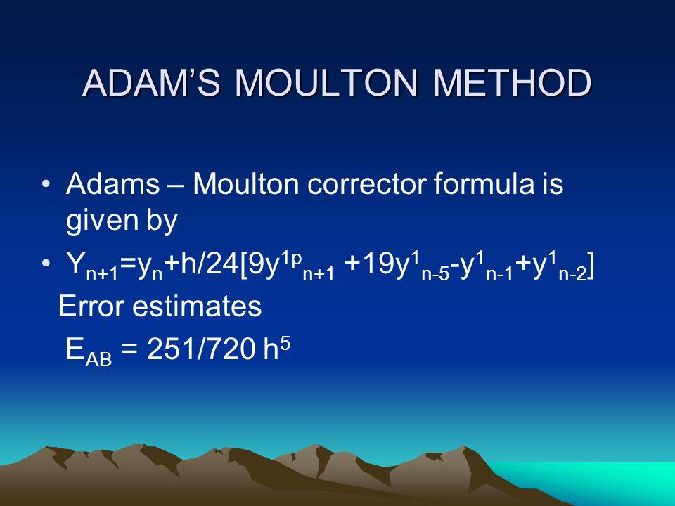 ADAM'S MOULTON METHOD Adams – Moulton corrector formula is given by Y n+1 =y n +h/24[9y 1p n+1 +19y 1 n-5 -y 1 n-1 +y 1 n-2 ] Error estimates E AB = 2