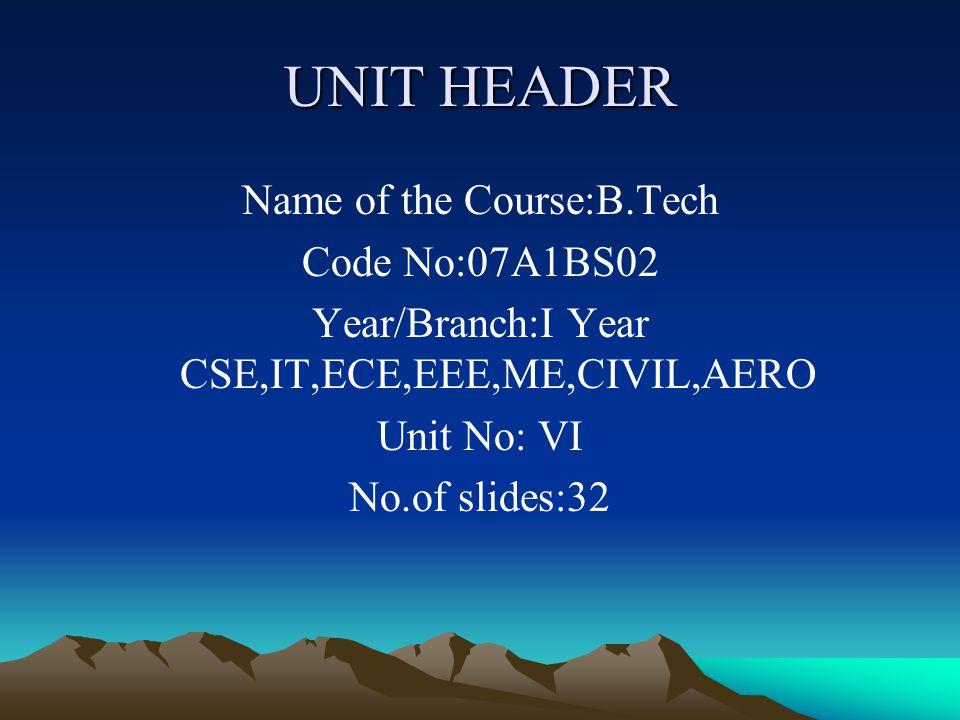 UNIT HEADER Name of the Course:B.Tech Code No:07A1BS02 Year/Branch:I Year CSE,IT,ECE,EEE,ME,CIVIL,AERO Unit No: VI No.of slides:32
