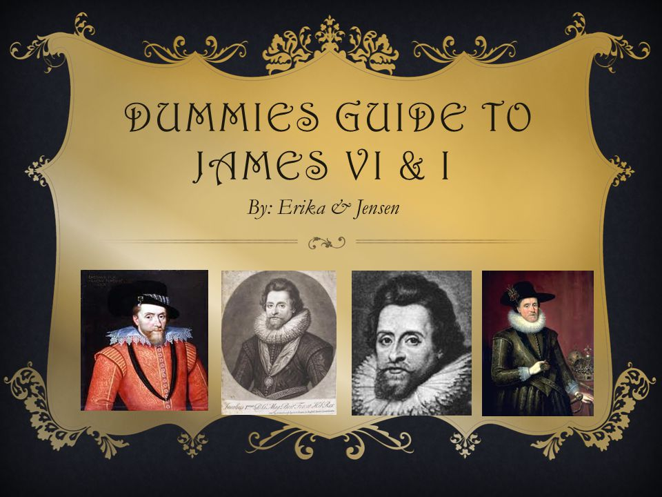 DUMMIES GUIDE TO JAMES VI & I By: Erika & Jensen