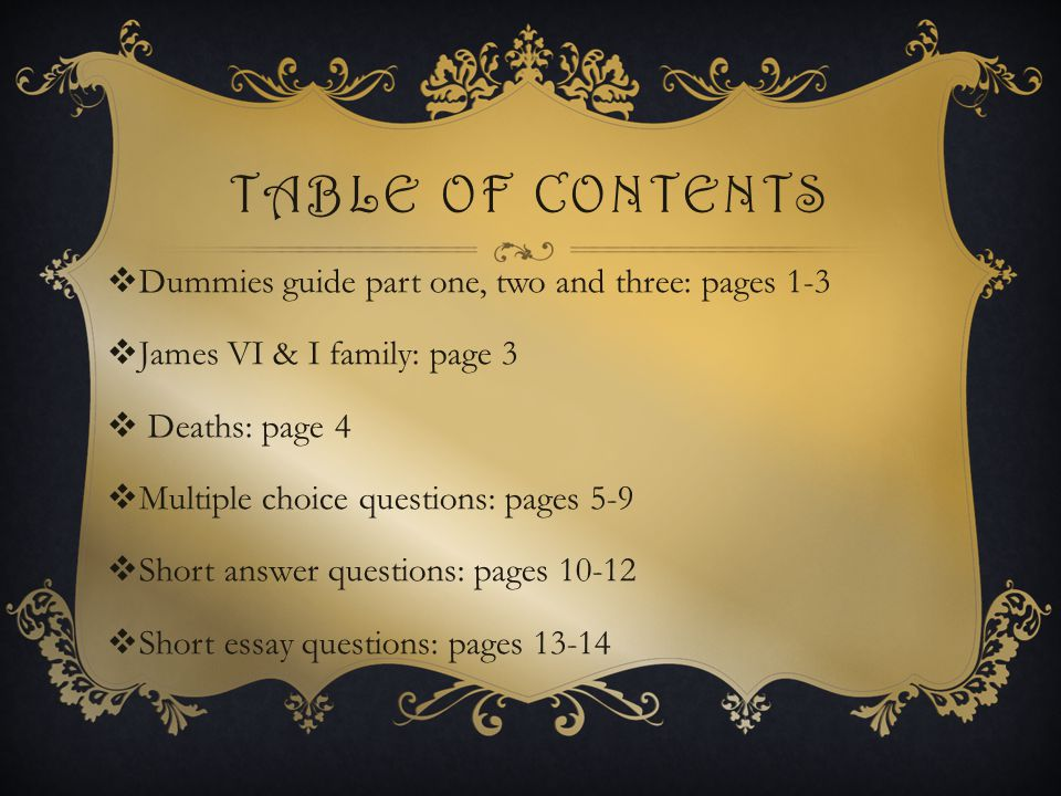 TABLE OF CONTENTS  Dummies guide part one, two and three: pages 1-3  James VI & I family: page 3  Deaths: page 4  Multiple choice questions: pages 5-9  Short answer questions: pages 10-12  Short essay questions: pages 13-14