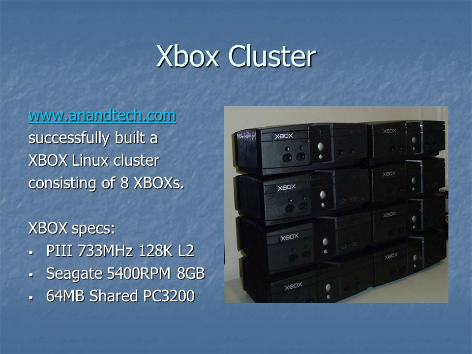 Xbox Cluster www.anandtech.com successfully built a XBOX Linux cluster consisting of 8 XBOXs.