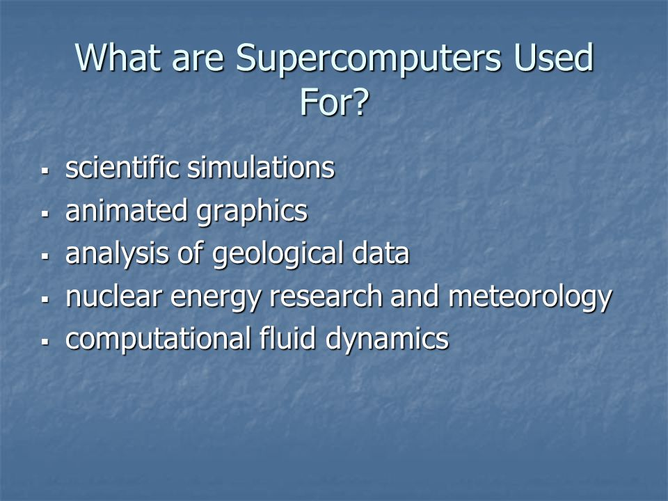 What are Supercomputers Used For?  scientific simulations  animated graphics  analysis of geological data  nuclear energy research and meteorology