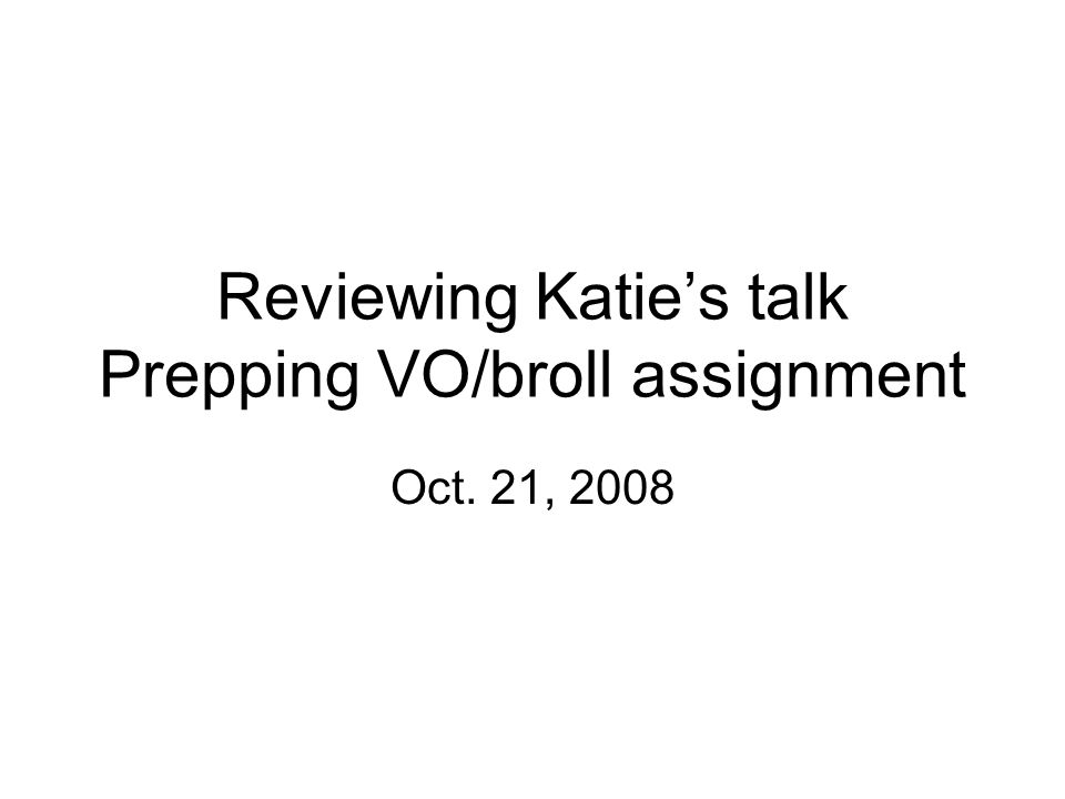 Reviewing Katie's talk Prepping VO/broll assignment Oct. 21, 2008