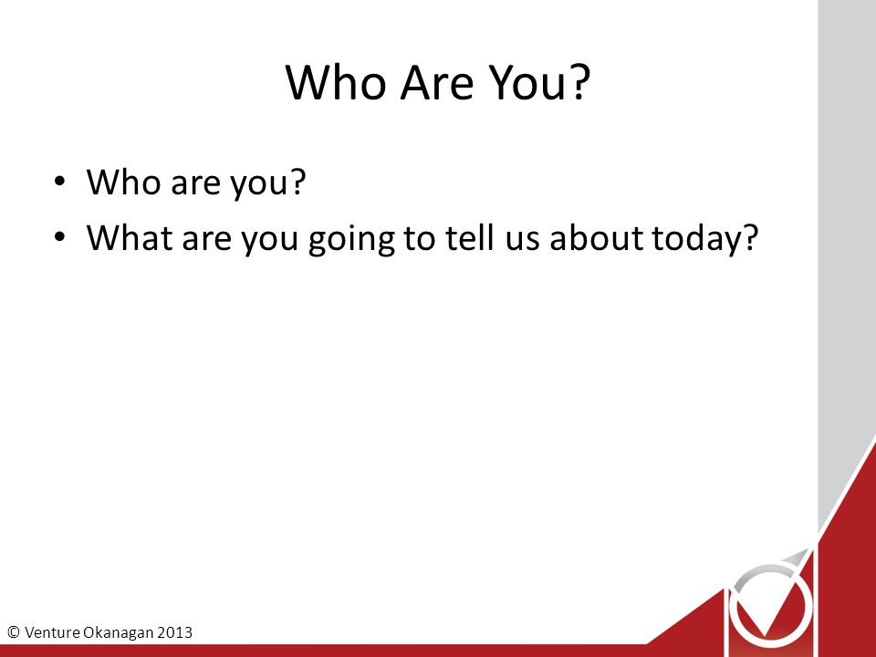 © Venture Okanagan 2013 Who Are You Who are you What are you going to tell us about today