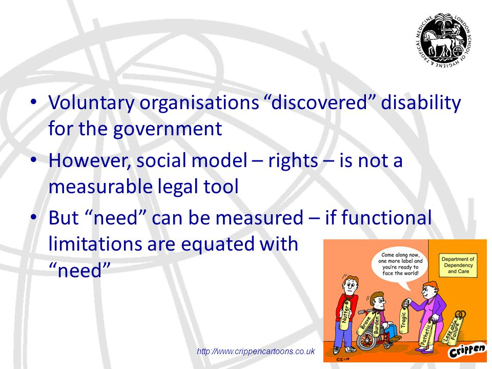 "Voluntary organisations ""discovered"" disability for the government However, social model – rights – is not a measurable legal tool But ""need"" can be m"
