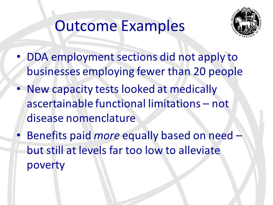 Outcome Examples DDA employment sections did not apply to businesses employing fewer than 20 people New capacity tests looked at medically ascertainab