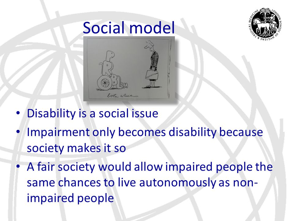 Social model Disability is a social issue Impairment only becomes disability because society makes it so A fair society would allow impaired people th