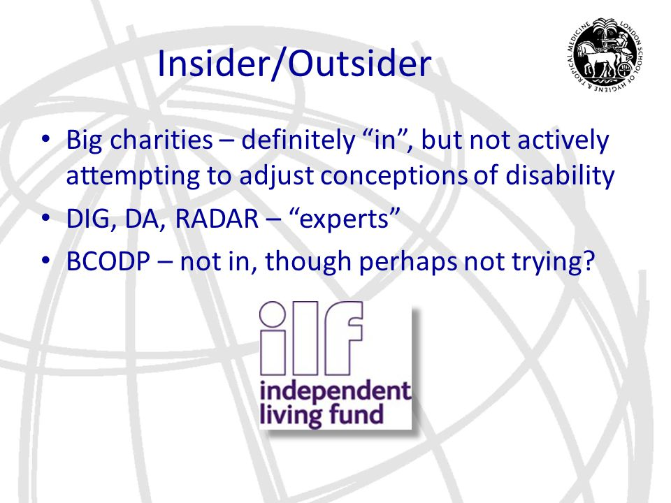 "Insider/Outsider Big charities – definitely ""in"", but not actively attempting to adjust conceptions of disability DIG, DA, RADAR – ""experts"" BCODP – n"