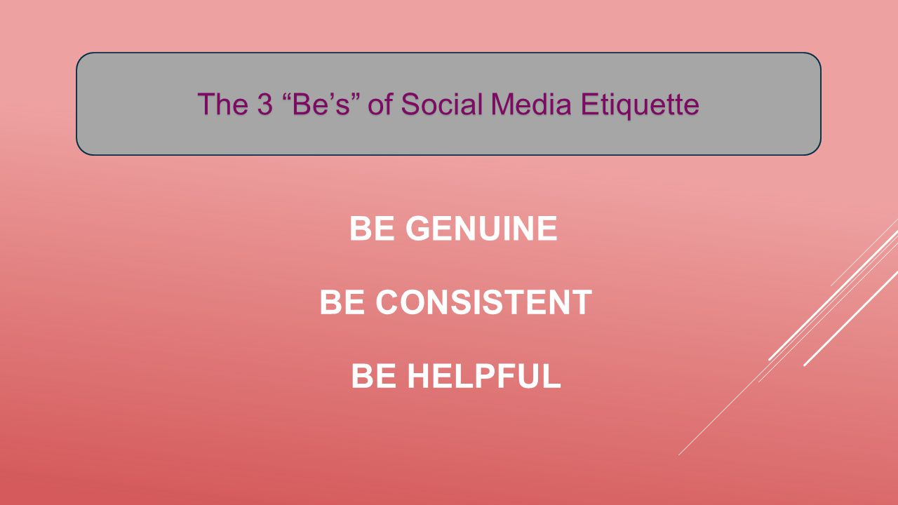 "BE GENUINE BE CONSISTENT BE HELPFUL The 3 ""Be's"" of Social Media Etiquette"
