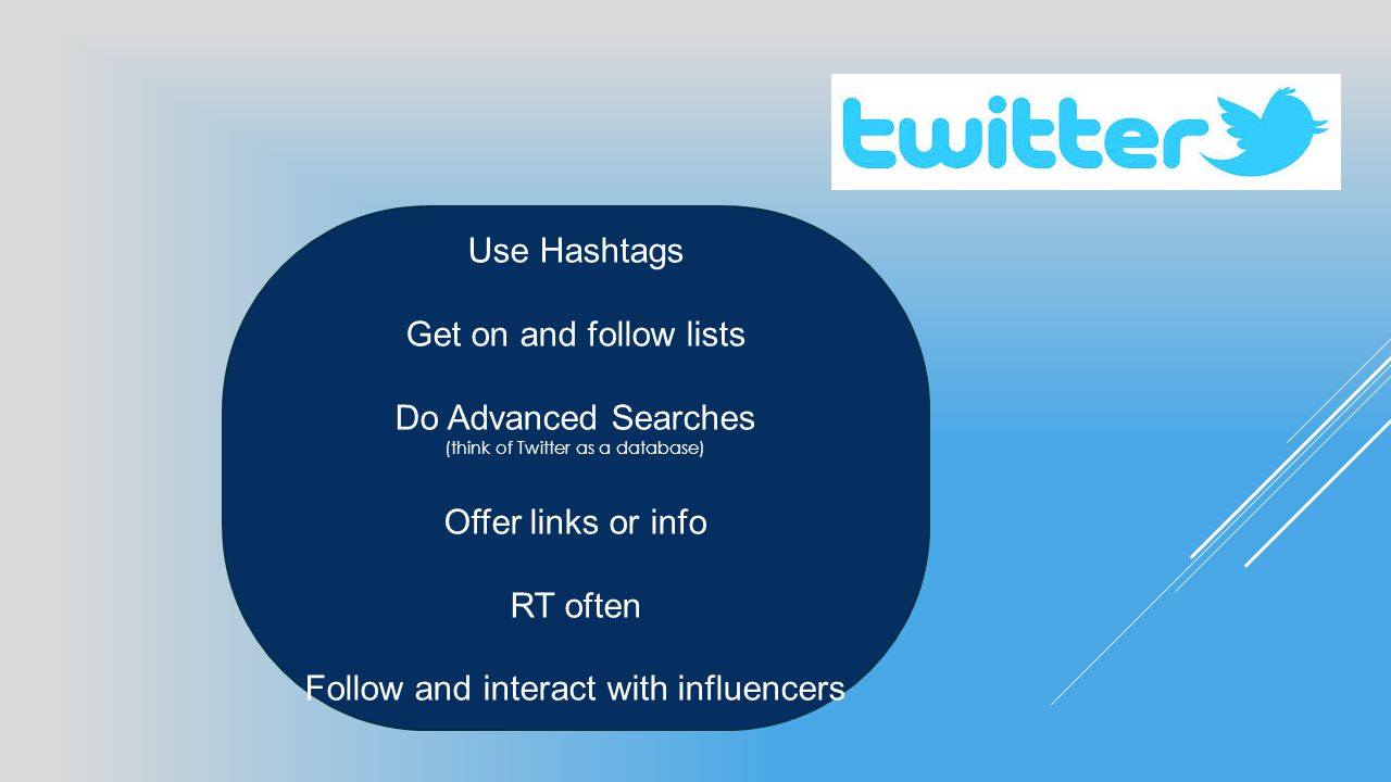 Use Hashtags Get on and follow lists Do Advanced Searches (think of Twitter as a database) Offer links or info RT often Follow and interact with influ