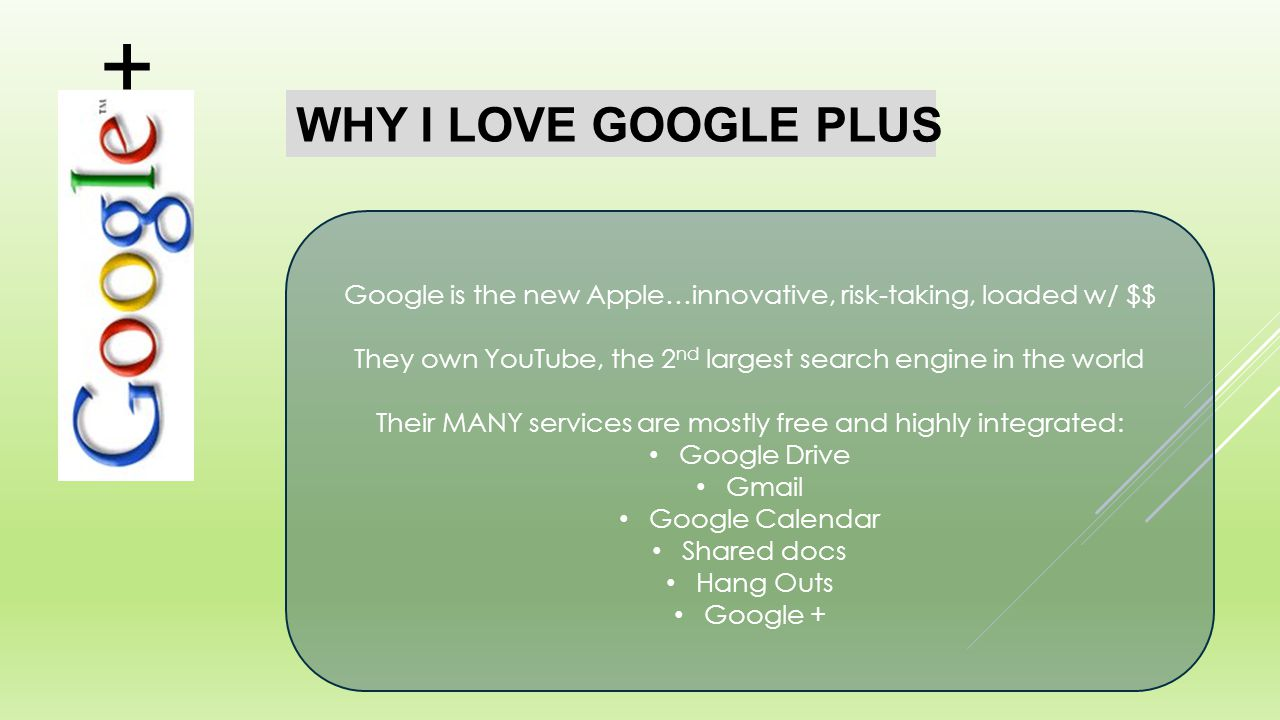 WHY I LOVE GOOGLE PLUS Google is the new Apple…innovative, risk-taking, loaded w/ $$ They own YouTube, the 2 nd largest search engine in the world Their MANY services are mostly free and highly integrated: Google Drive Gmail Google Calendar Shared docs Hang Outs Google + +