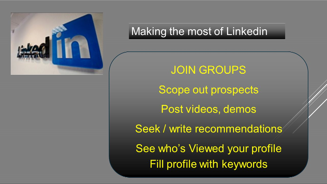 Making the most of Linkedin JOIN GROUPS Scope out prospects Post videos, demos Seek / write recommendations See who's Viewed your profile Fill profile
