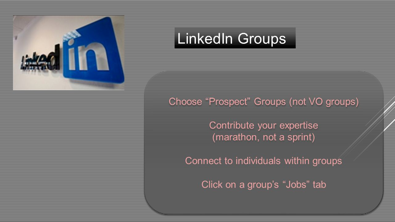 LinkedIn Groups Choose Prospect Groups (not VO groups) Contribute your expertise (marathon, not a sprint) Connect to individuals within groups Click on a group's Jobs tab Choose Prospect Groups (not VO groups) Contribute your expertise (marathon, not a sprint) Connect to individuals within groups Click on a group's Jobs tab