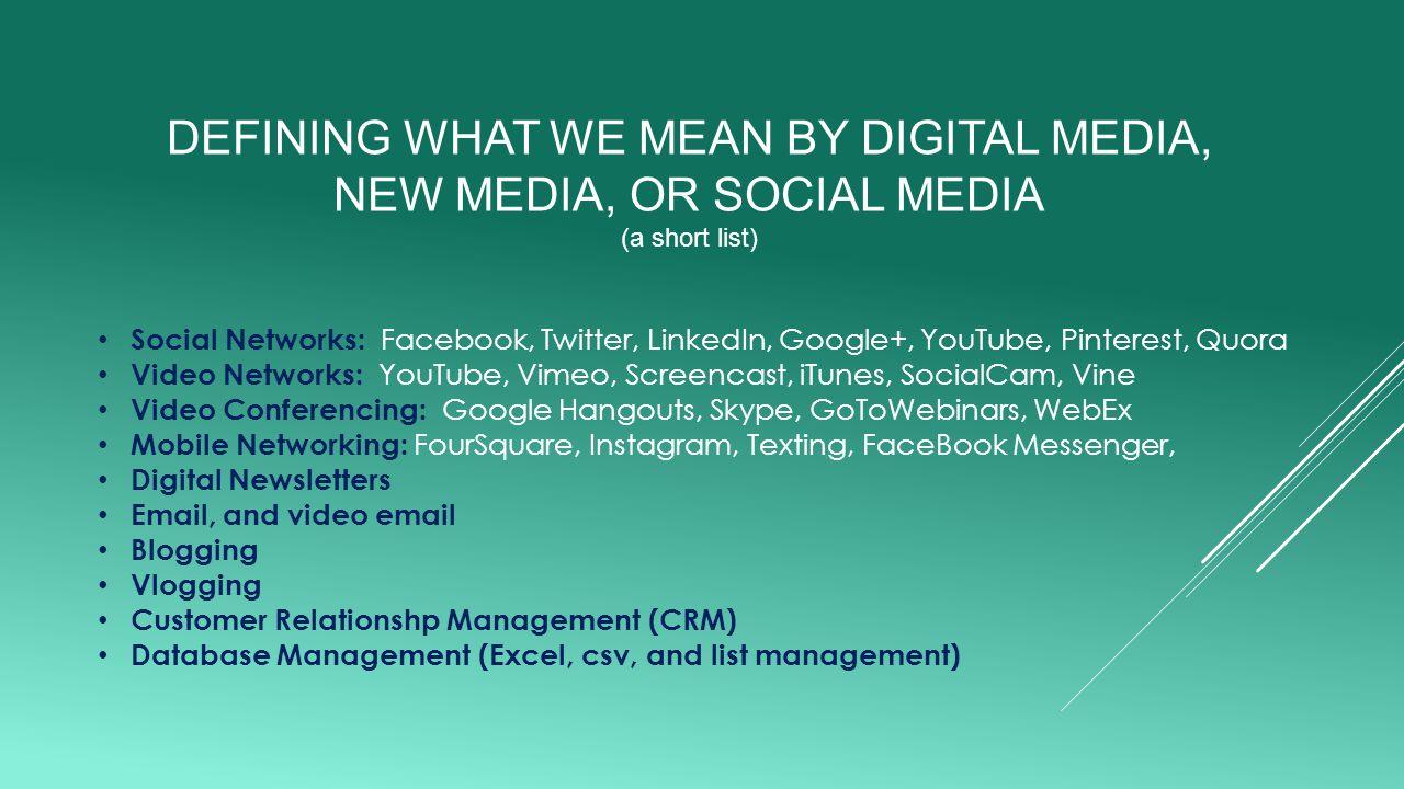 DEFINING WHAT WE MEAN BY DIGITAL MEDIA, NEW MEDIA, OR SOCIAL MEDIA (a short list) Social Networks: Facebook, Twitter, LinkedIn, Google+, YouTube, Pinterest, Quora Video Networks: YouTube, Vimeo, Screencast, iTunes, SocialCam, Vine Video Conferencing: Google Hangouts, Skype, GoToWebinars, WebEx Mobile Networking: FourSquare, Instagram, Texting, FaceBook Messenger, Digital Newsletters Email, and video email Blogging Vlogging Customer Relationshp Management (CRM) Database Management (Excel, csv, and list management)