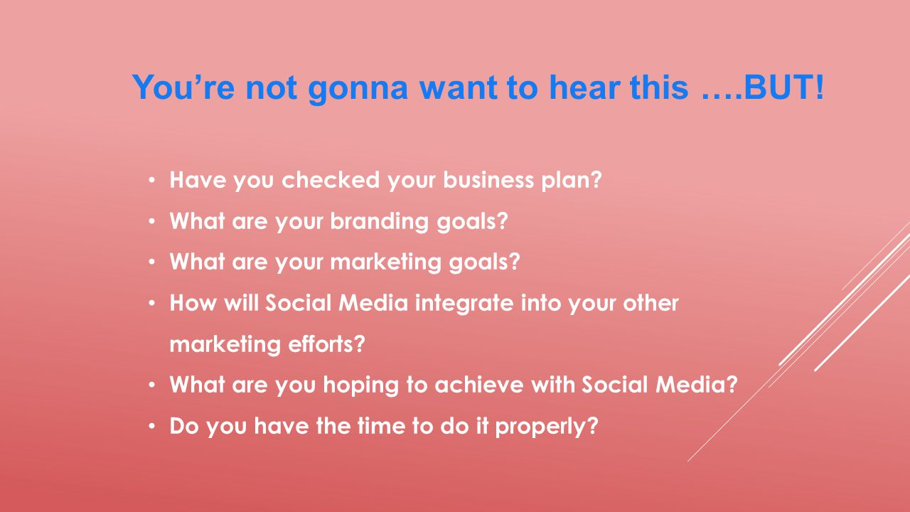You're not gonna want to hear this ….BUT. Have you checked your business plan.