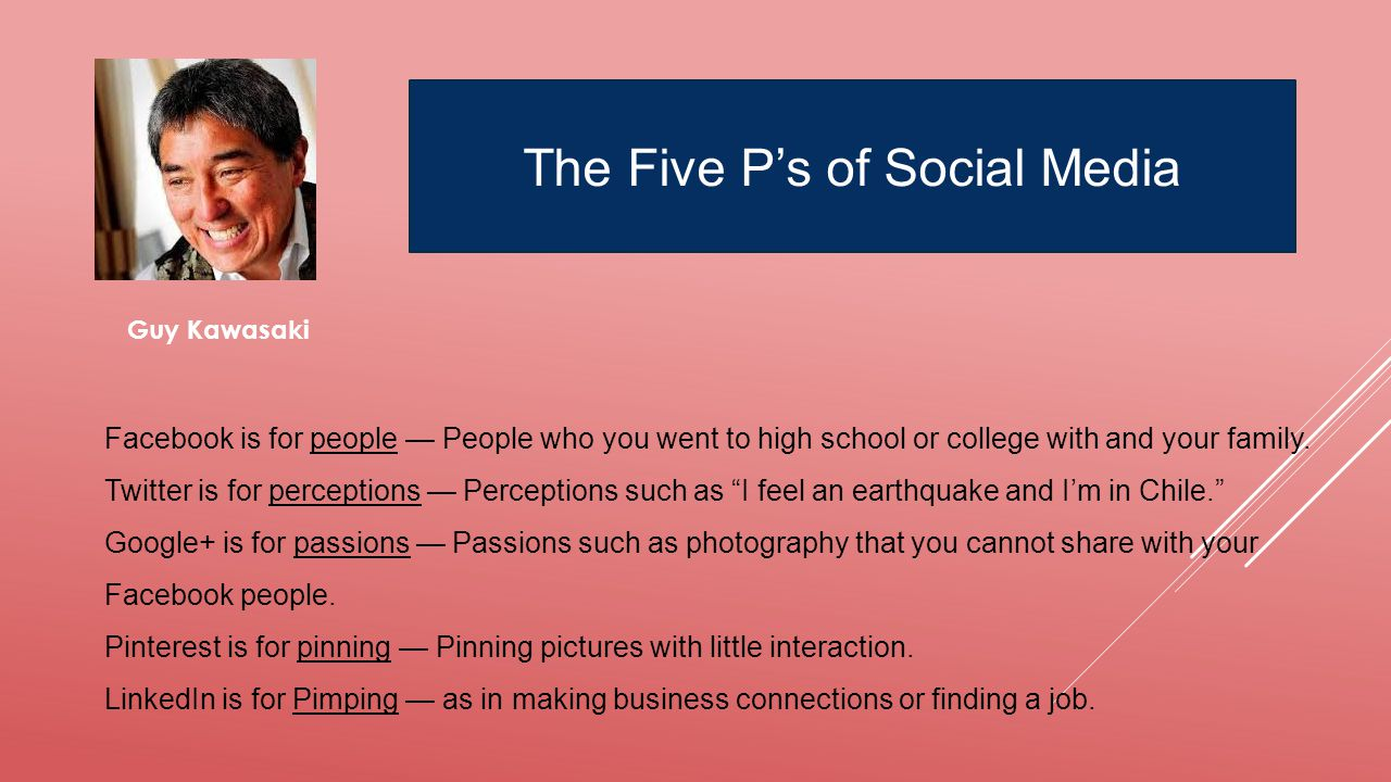 Guy Kawasaki The Five P's of Social Media Facebook is for people — People who you went to high school or college with and your family.