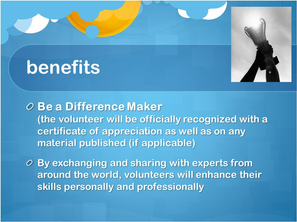 benefits Be a Difference Maker (the volunteer will be officially recognized with a certificate of appreciation as well as on any material published (if applicable) By exchanging and sharing with experts from around the world, volunteers will enhance their skills personally and professionally