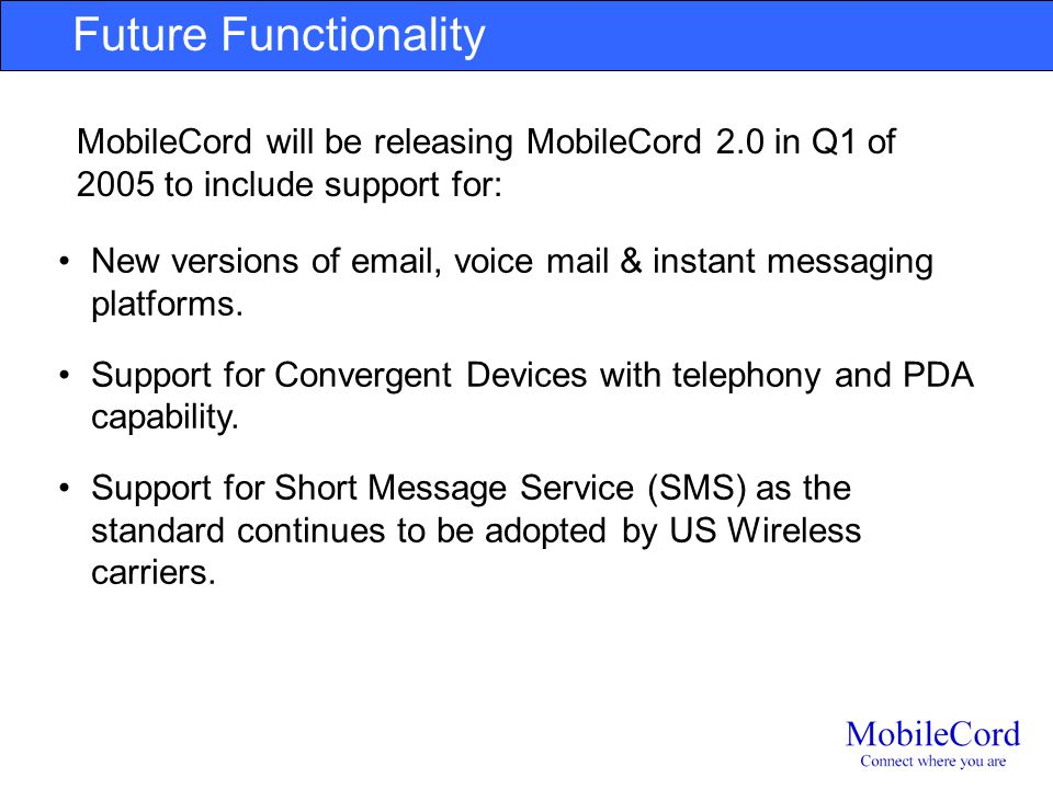 Future Functionality MobileCord will be releasing MobileCord 2.0 in Q1 of 2005 to include support for: New versions of email, voice mail & instant mes