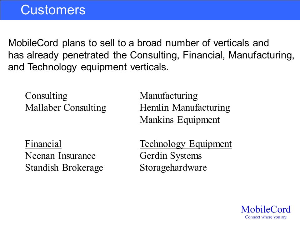 Customers MobileCord plans to sell to a broad number of verticals and has already penetrated the Consulting, Financial, Manufacturing, and Technology