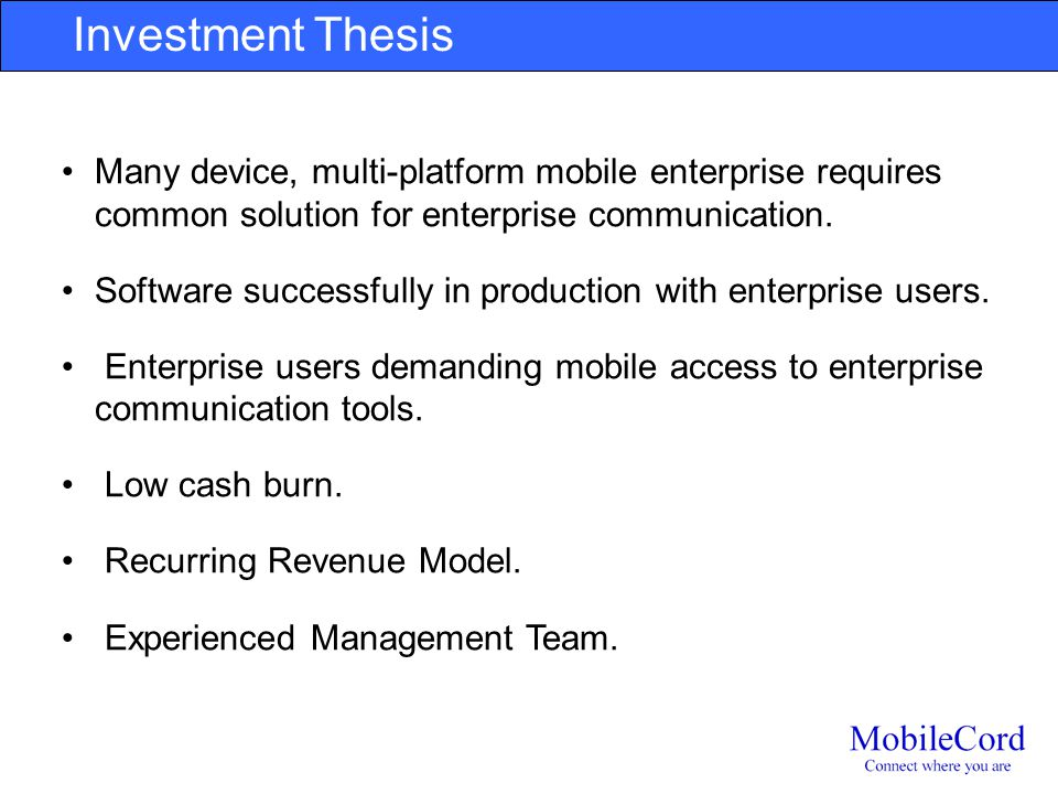 Investment Thesis VP: Investment Thesis should be concise reasons for a potential investor to make an investment. Many device, multi-platform mobile e