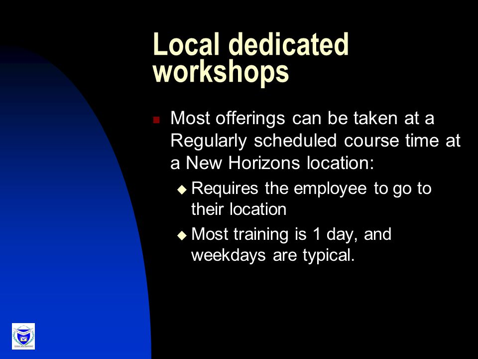 Local dedicated workshops Most offerings can be taken at a Regularly scheduled course time at a New Horizons location:  Requires the employee to go to their location  Most training is 1 day, and weekdays are typical.