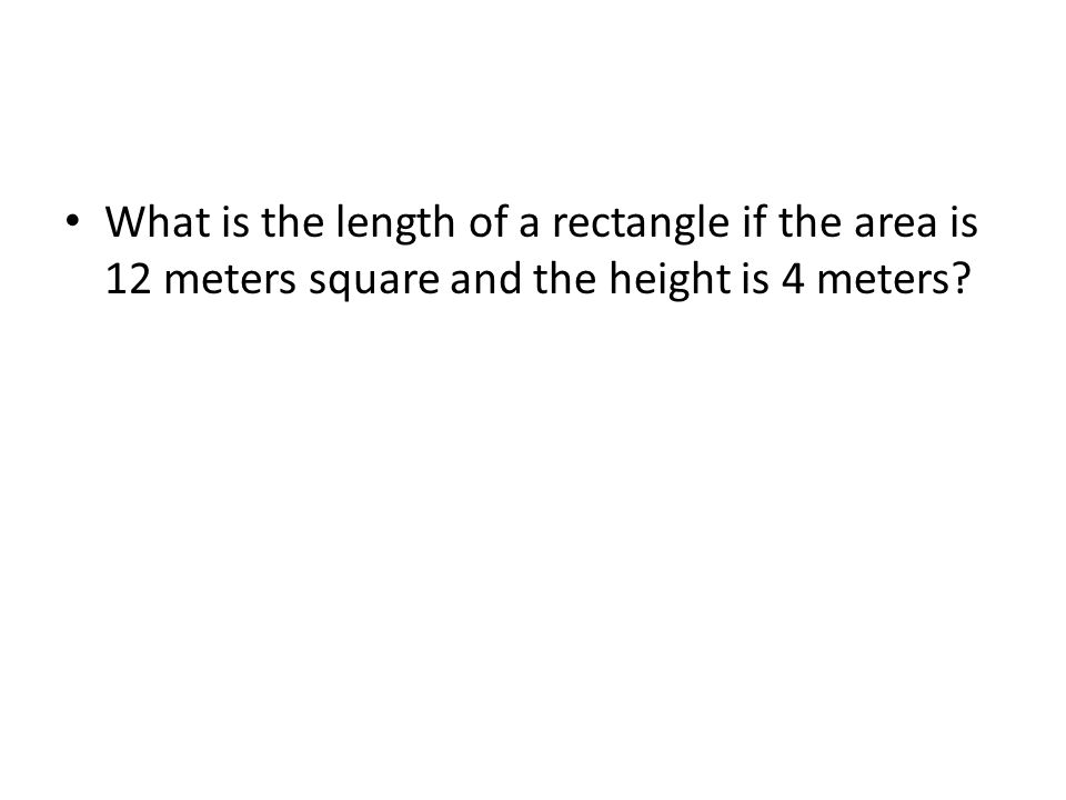What is the length of a rectangle if the area is 12 meters square and the height is 4 meters?